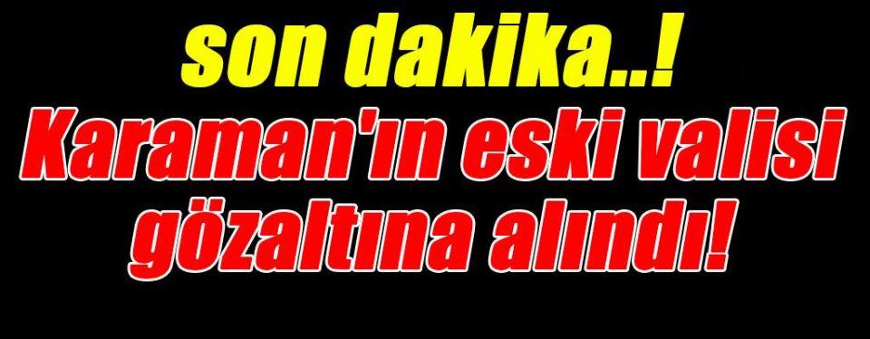 ESKİ KARAMAN VALİSİ GÖZALTINA ALINDI