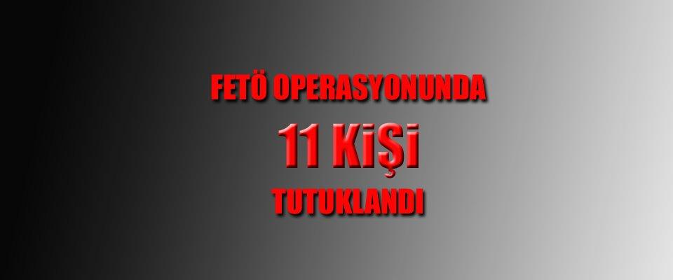 FETÖ OPERASYONUNDA 11 KİŞİ DAHA CEZA EVİNDE