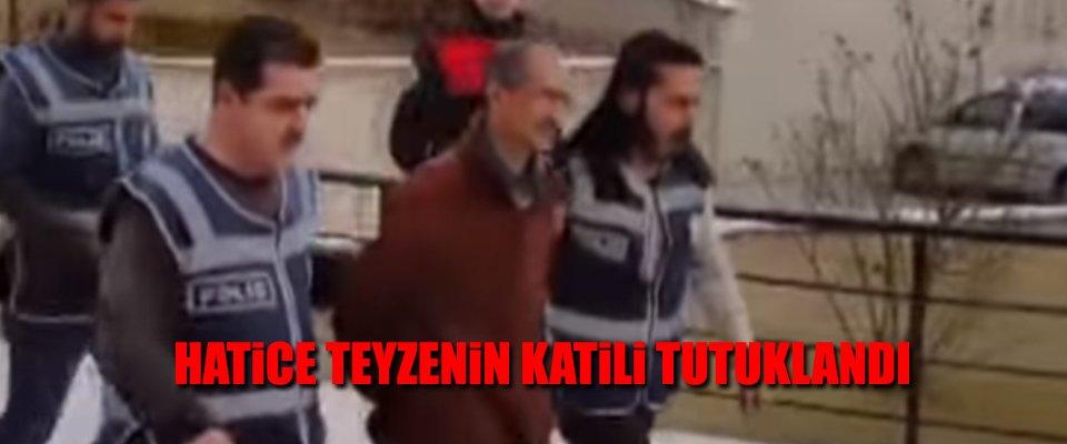 HATİCE TEYZENİN KATİLİ TUTUKLANDI